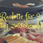 Raclette für 2 – Festtag zwischendurch