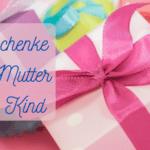 Geschenke für Mutter und Kind